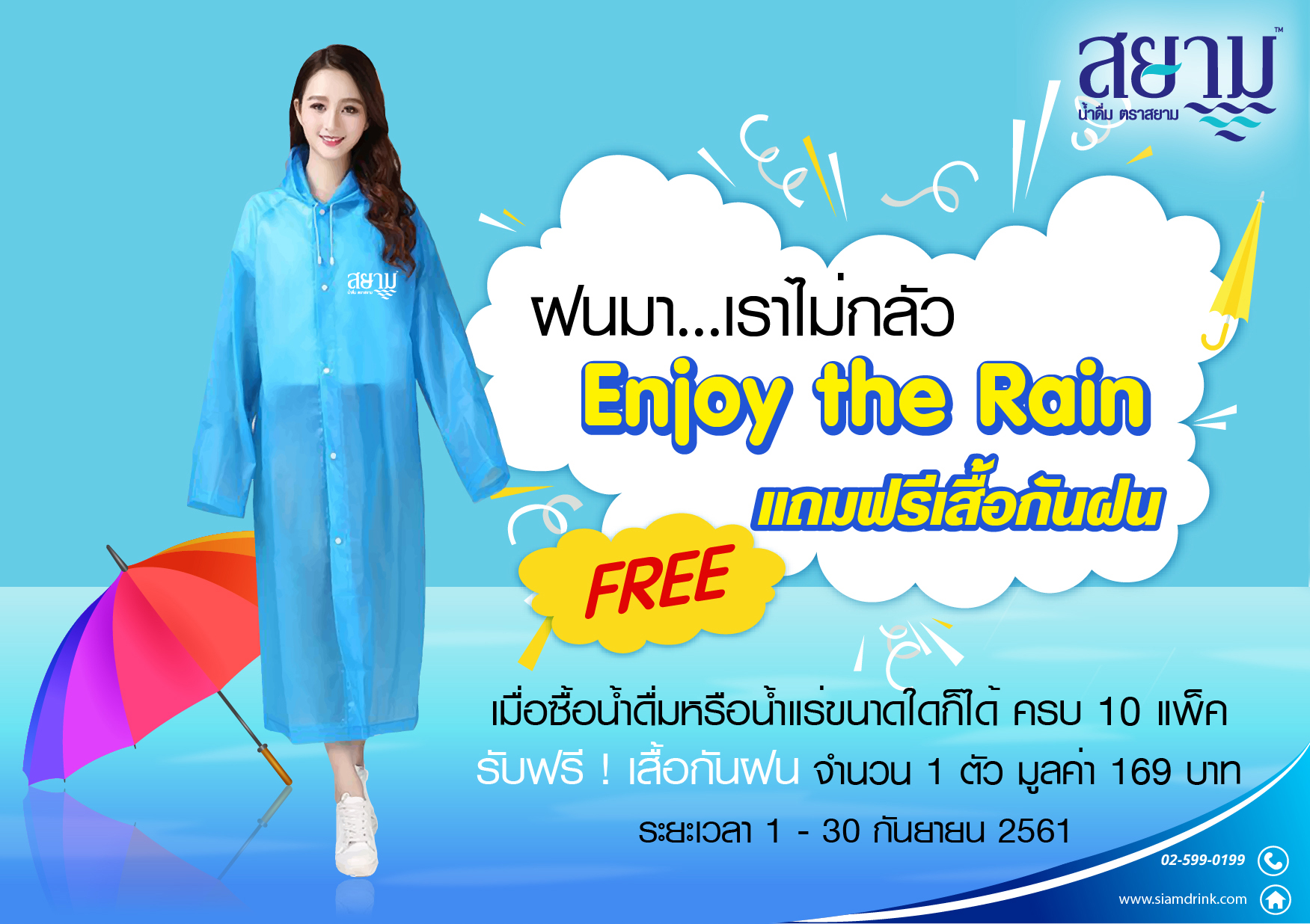 ฝนมา...เราไม่กลัว ! Enjoy the Rain ซื้อน้ำดื่มสยามวันนี้ รับฟรี! เสื้อกันฝน จำนวน 1 ตัว มูลค่า 169 บาท! เพียงสั่งซื้อน้ำดื่มหรือน้ำแร่สยาม ครบยอดสั่งซื้อ 10 แพ็ค ก็จะได้สิทธิ์รับเสื้อกันฝนไปเลยจ้า ถึง 31กันยายน 2561 นี้. จัดส่งฟรีในเขตกทม.และปริมณฑล  เฉพาะการสั่งซื้ออนไลน์เท่านั้นนะค๊าาาา